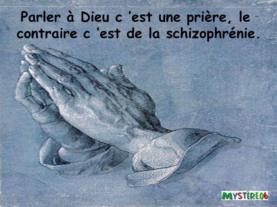 Parler à Dieu c 'est une prière, le contraire c 'est de la schizophrénie.