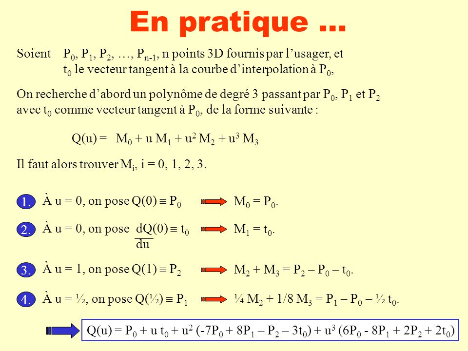 En pratique … Soient P0, P1, P2, …, Pn-1, n points 3D fournis par l'usager, et. t0 le vecteur tangent à la courbe d'interpolation à P0,