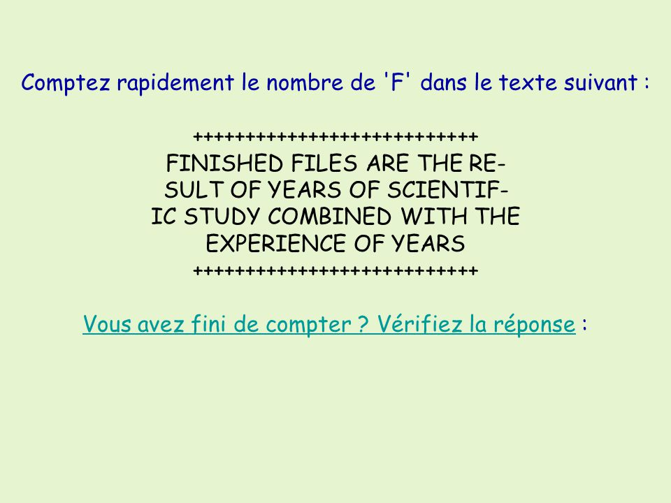 Comptez rapidement le nombre de F dans le texte suivant : +++++++++++++++++++++++++++ FINISHED FILES ARE THE RE- SULT OF YEARS OF SCIENTIF- IC STUDY COMBINED WITH THE EXPERIENCE OF YEARS +++++++++++++++++++++++++++ Vous avez fini de compter .