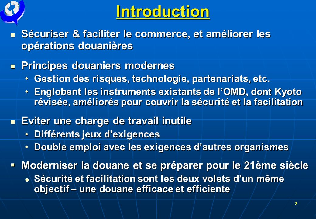 Introduction Sécuriser & faciliter le commerce, et améliorer les opérations douanières. Principes douaniers modernes.