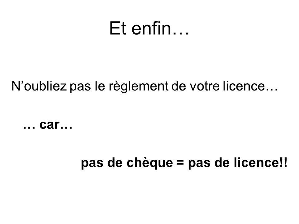 Et enfin… N'oubliez pas le règlement de votre licence… … car…