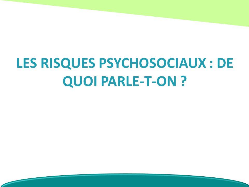 LES RISQUES PSYCHOSOCIAUX : DE QUOI PARLE-T-ON