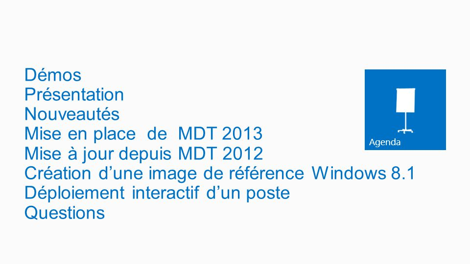Démos Présentation Nouveautés Mise en place de MDT 2013 Mise à jour depuis MDT 2012 Création d'une image de référence Windows 8.1 Déploiement interactif d'un poste Questions
