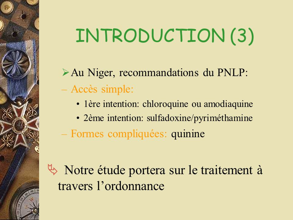 INTRODUCTION (3) Au Niger, recommandations du PNLP: Accès simple: 1ère intention: chloroquine ou amodiaquine.