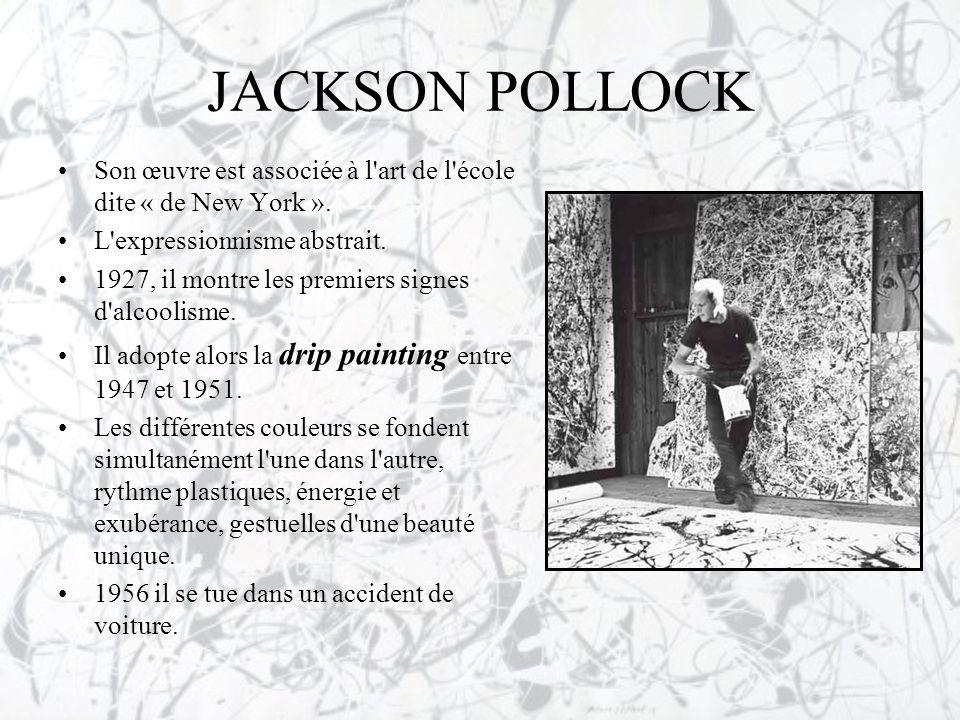 JACKSON POLLOCK Son œuvre est associée à l art de l école dite « de New York ». L expressionnisme abstrait.