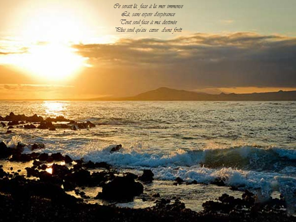Ce serait là, face à la mer immense Là, sans espoir d espérance
