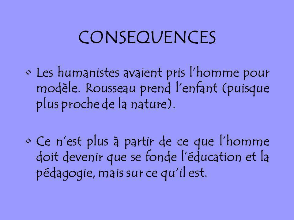 CONSEQUENCES Les humanistes avaient pris l'homme pour modèle. Rousseau prend l'enfant (puisque plus proche de la nature).