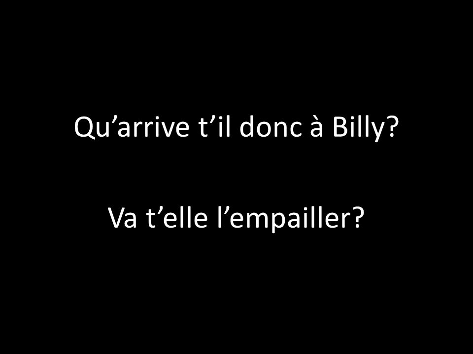 Qu'arrive t'il donc à Billy Va t'elle l'empailler