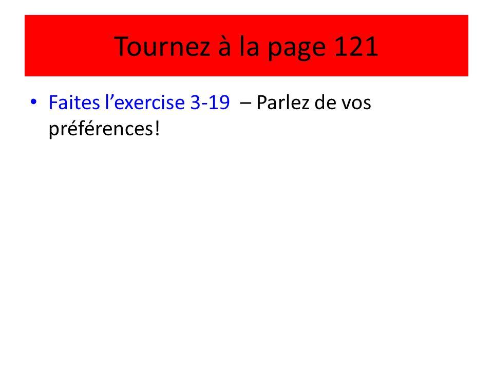 Tournez à la page 121 Faites l'exercise 3-19 – Parlez de vos préférences!