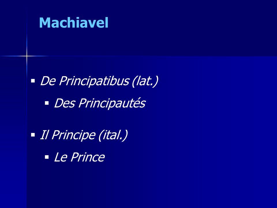 Machiavel De Principatibus (lat.) Des Principautés Il Principe (ital.)