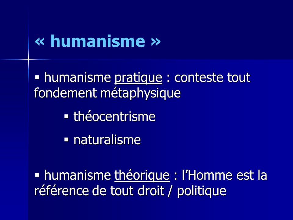 « humanisme » humanisme pratique : conteste tout fondement métaphysique. théocentrisme. naturalisme.