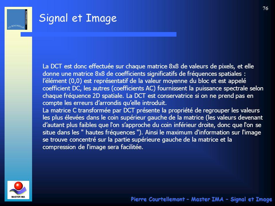 La DCT est donc effectuée sur chaque matrice 8x8 de valeurs de pixels, et elle donne une matrice 8x8 de coefficients significatifs de fréquences spatiales : l'élément (0,0) est représentatif de la valeur moyenne du bloc et est appelé coefficient DC, les autres (coefficients AC) fournissent la puissance spectrale selon chaque fréquence 2D spatiale. La DCT est conservatrice si on ne prend pas en compte les erreurs d'arrondis qu'elle introduit. La matrice C transformée par DCT présente la propriété de regrouper les valeurs les plus élevées dans le coin supérieur gauche de la matrice (les valeurs devenant d'autant plus faibles que l'on s'approche du coin inférieur droite, donc que l'on se situe dans les hautes fréquences ). Ainsi le maximum d'information sur l'image se trouve concentré sur la partie supérieure gauche de la matrice et la compression de l'image sera facilitée.