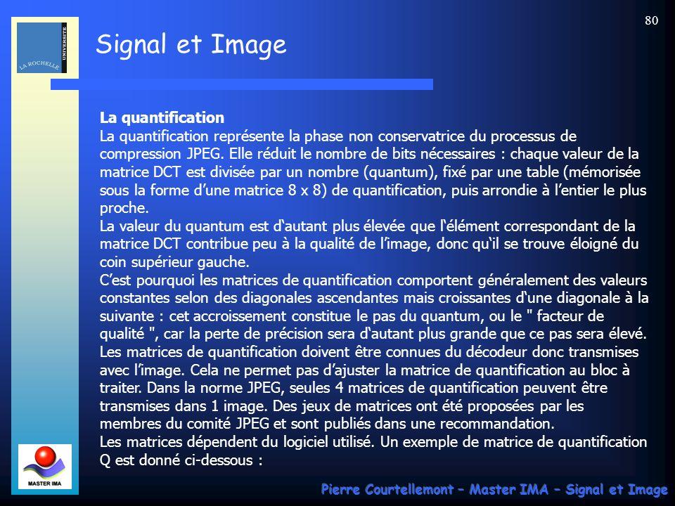 La quantification La quantification représente la phase non conservatrice du processus de compression JPEG. Elle réduit le nombre de bits nécessaires : chaque valeur de la matrice DCT est divisée par un nombre (quantum), fixé par une table (mémorisée sous la forme d'une matrice 8 x 8) de quantification, puis arrondie à l'entier le plus proche. La valeur du quantum est d'autant plus élevée que l'élément correspondant de la matrice DCT contribue peu à la qualité de l'image, donc qu'il se trouve éloigné du coin supérieur gauche. C'est pourquoi les matrices de quantification comportent généralement des valeurs constantes selon des diagonales ascendantes mais croissantes d'une diagonale à la suivante : cet accroissement constitue le pas du quantum, ou le facteur de qualité , car la perte de précision sera d'autant plus grande que ce pas sera élevé. Les matrices de quantification doivent être connues du décodeur donc transmises avec l'image. Cela ne permet pas d'ajuster la matrice de quantification au bloc à traiter. Dans la norme JPEG, seules 4 matrices de quantification peuvent être transmises dans 1 image. Des jeux de matrices ont été proposées par les membres du comité JPEG et sont publiés dans une recommandation. Les matrices dépendent du logiciel utilisé. Un exemple de matrice de quantification Q est donné ci-dessous :