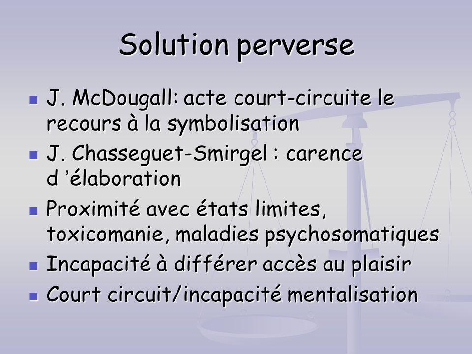 Solution perverse J. McDougall: acte court-circuite le recours à la symbolisation. J. Chasseguet-Smirgel : carence d 'élaboration.