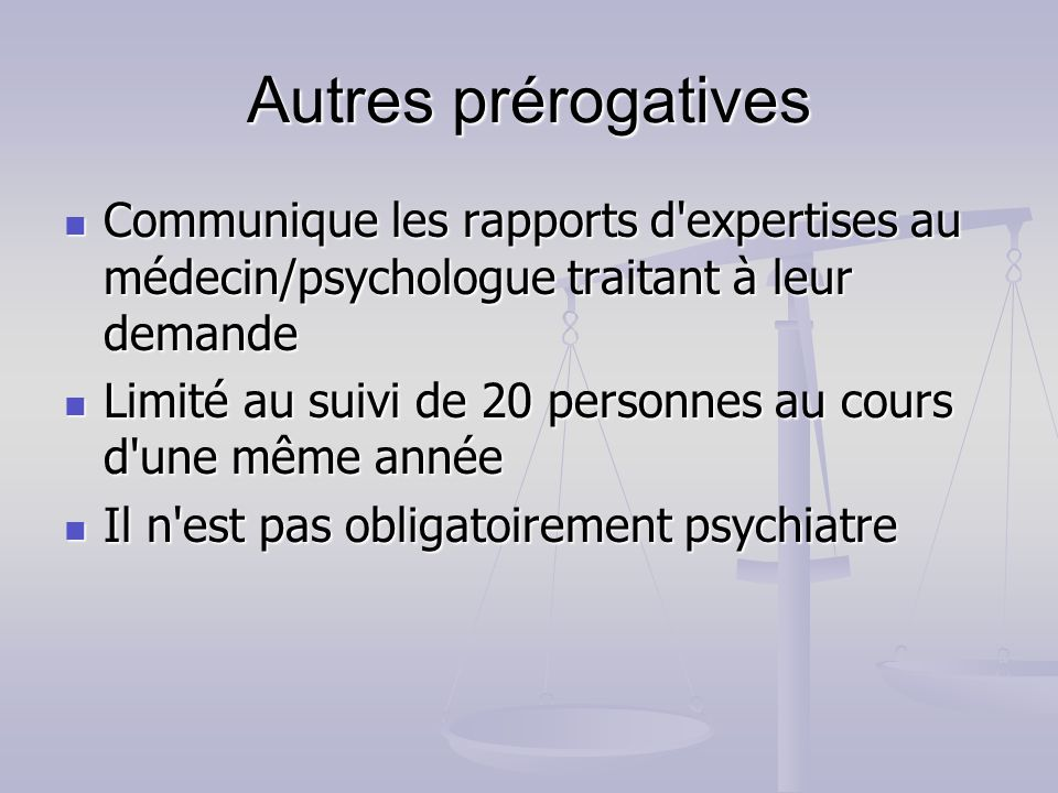 Autres prérogatives Communique les rapports d expertises au médecin/psychologue traitant à leur demande.