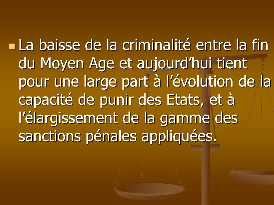 La baisse de la criminalité entre la fin du Moyen Age et aujourd'hui tient pour une large part à l'évolution de la capacité de punir des Etats, et à l'élargissement de la gamme des sanctions pénales appliquées.