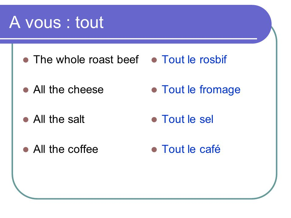 A vous : tout The whole roast beef All the cheese All the salt