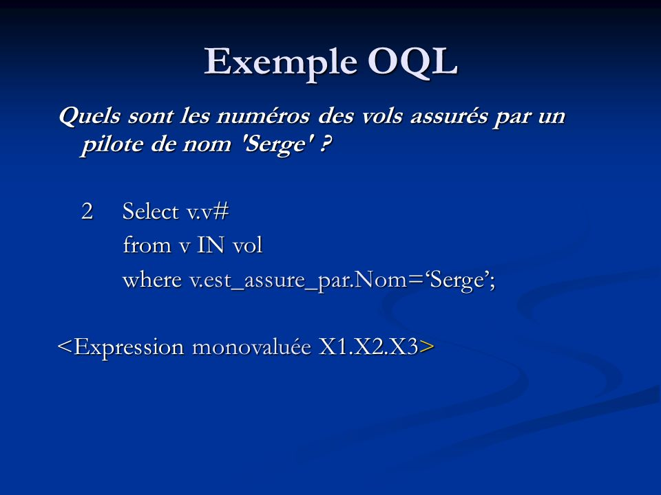 Exemple OQL Quels sont les numéros des vols assurés par un pilote de nom Serge 2 Select v.v# from v IN vol.