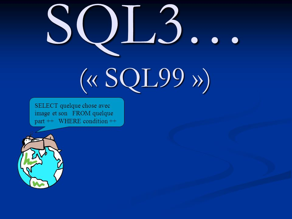 SQL3… (« SQL99 ») SELECT quelque chose avec image et son FROM quelque part ++ WHERE condition ++