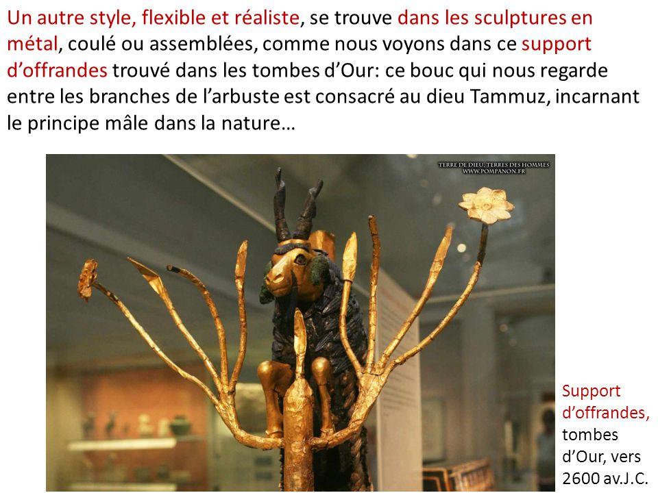 Un autre style, flexible et réaliste, se trouve dans les sculptures en métal, coulé ou assemblées, comme nous voyons dans ce support d'offrandes trouvé dans les tombes d'Our: ce bouc qui nous regarde entre les branches de l'arbuste est consacré au dieu Tammuz, incarnant le principe mâle dans la nature…