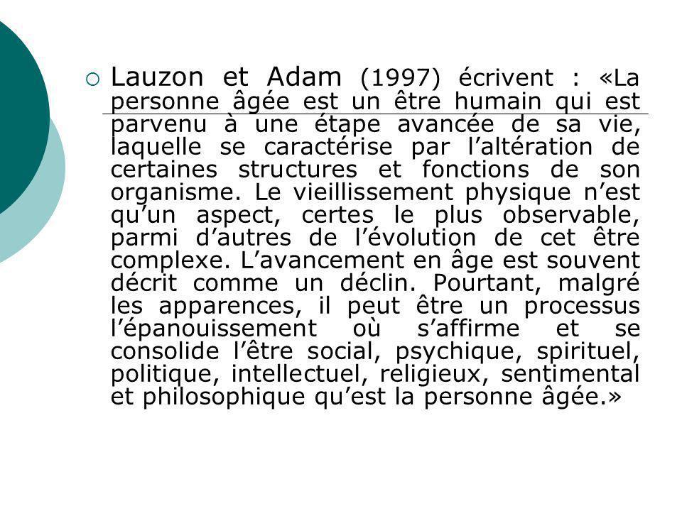 Lauzon et Adam (1997) écrivent : «La personne âgée est un être humain qui est parvenu à une étape avancée de sa vie, laquelle se caractérise par l'altération de certaines structures et fonctions de son organisme.