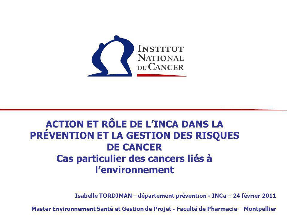 ACTION ET RÔLE DE L'INCA DANS LA PRÉVENTION ET LA GESTION DES RISQUES DE CANCER Cas particulier des cancers liés à l'environnement