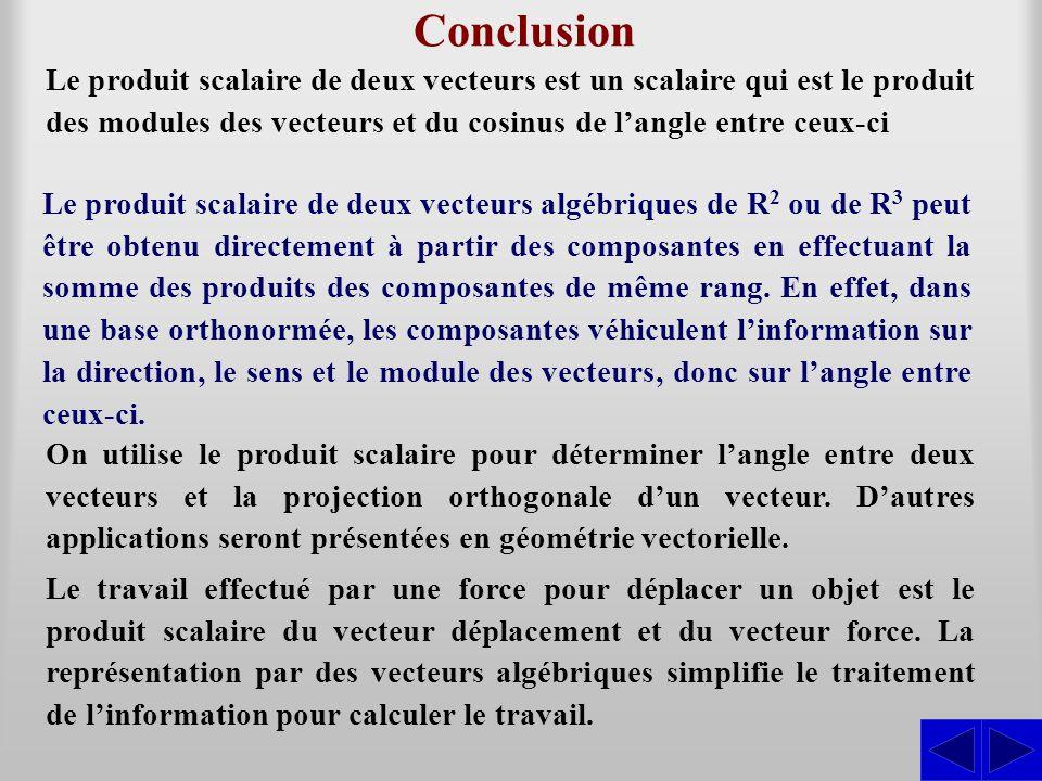Conclusion Le produit scalaire de deux vecteurs est un scalaire qui est le produit des modules des vecteurs et du cosinus de l'angle entre ceux-ci.