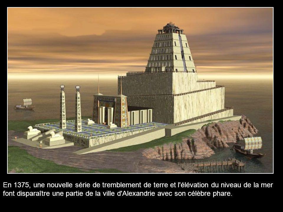 En 1375, une nouvelle série de tremblement de terre et l élévation du niveau de la mer font disparaître une partie de la ville d Alexandrie avec son célèbre phare.