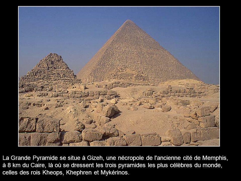La Grande Pyramide se situe à Gizeh, une nécropole de l ancienne cité de Memphis, à 8 km du Caire, là où se dressent les trois pyramides les plus célèbres du monde, celles des rois Kheops, Khephren et Mykérinos.