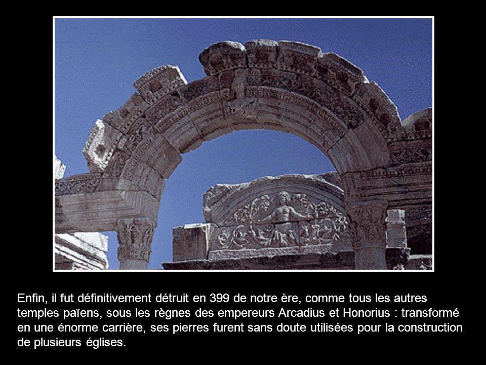 Enfin, il fut définitivement détruit en 399 de notre ère, comme tous les autres temples païens, sous les règnes des empereurs Arcadius et Honorius : transformé en une énorme carrière, ses pierres furent sans doute utilisées pour la construction de plusieurs églises.