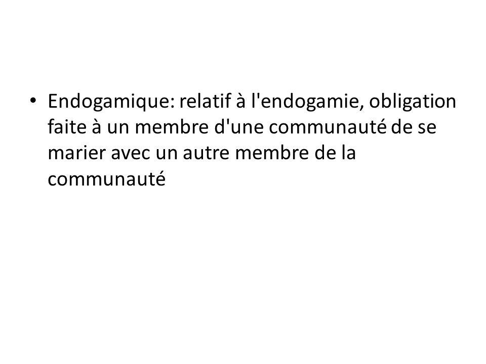 Endogamique: relatif à l endogamie, obligation faite à un membre d une communauté de se marier avec un autre membre de la communauté