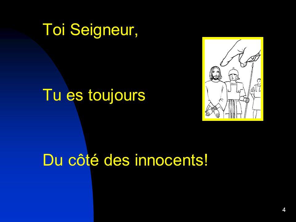Toi Seigneur, Tu es toujours Du côté des innocents!