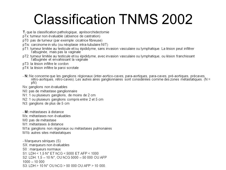 Classification TNMS 2002T. que la classification pathologique, aprèsorchidectomie. pTx: tumeur non évaluable (absence de castration)