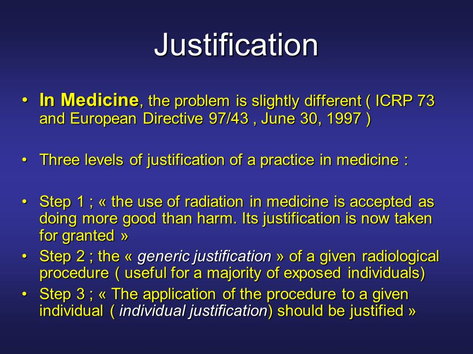 Justification In Medicine, the problem is slightly different ( ICRP 73 and European Directive 97/43 , June 30, 1997 )