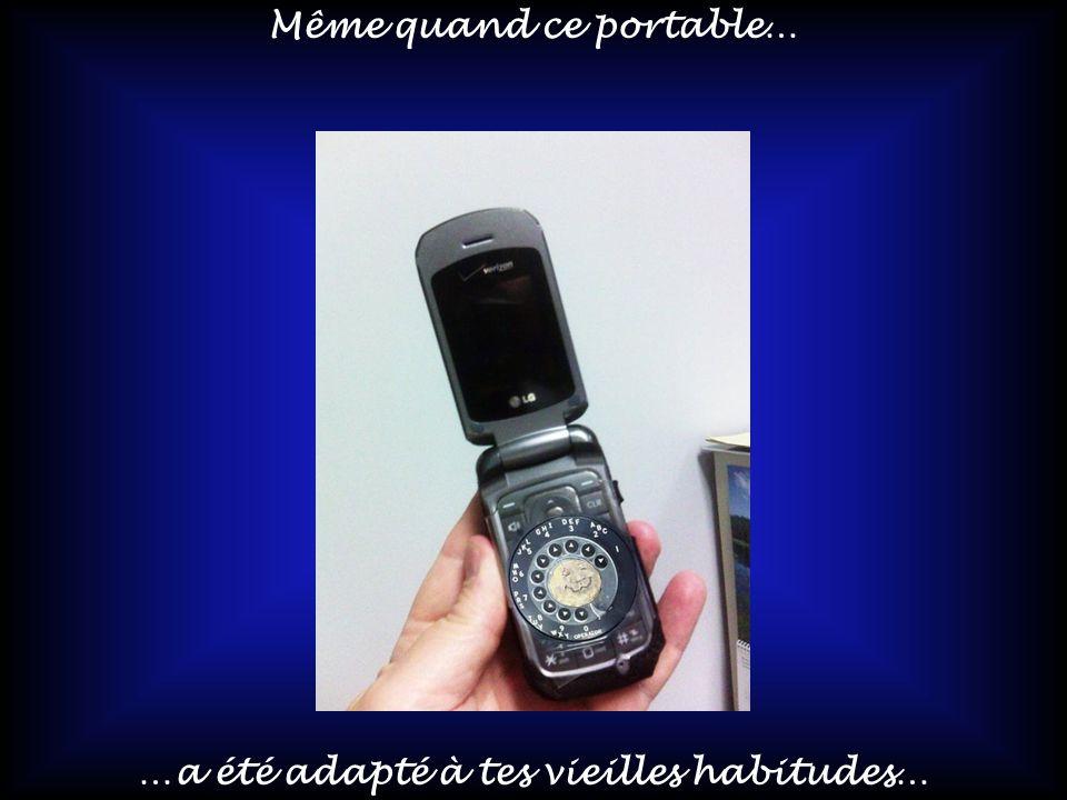 Même quand ce portable… …a été adapté à tes vieilles habitudes…