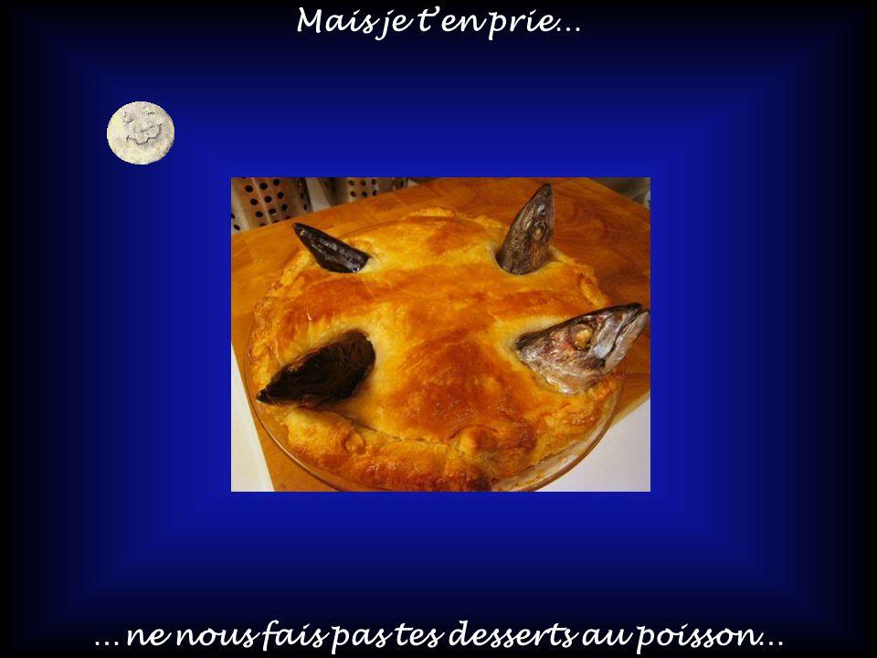 …ne nous fais pas tes desserts au poisson…