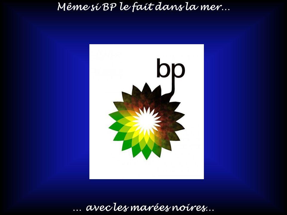 Même si BP le fait dans la mer… … avec les marées noires…