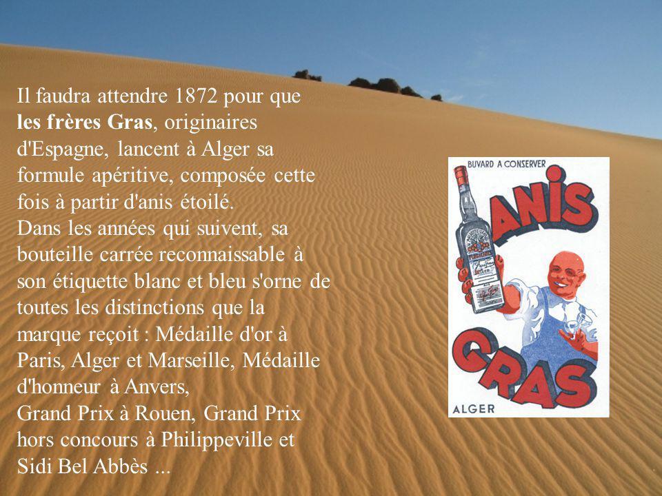 Il faudra attendre 1872 pour que les frères Gras, originaires d Espagne, lancent à Alger sa formule apéritive, composée cette fois à partir d anis étoilé.