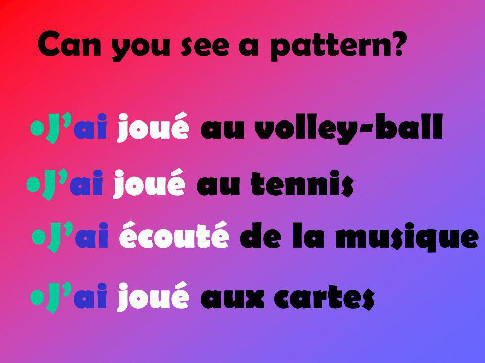 Can you see a pattern. J'ai joué au volley-ball. J'ai joué au tennis.