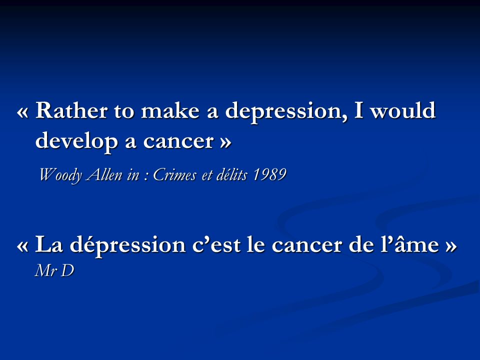« Rather to make a depression, I would develop a cancer »