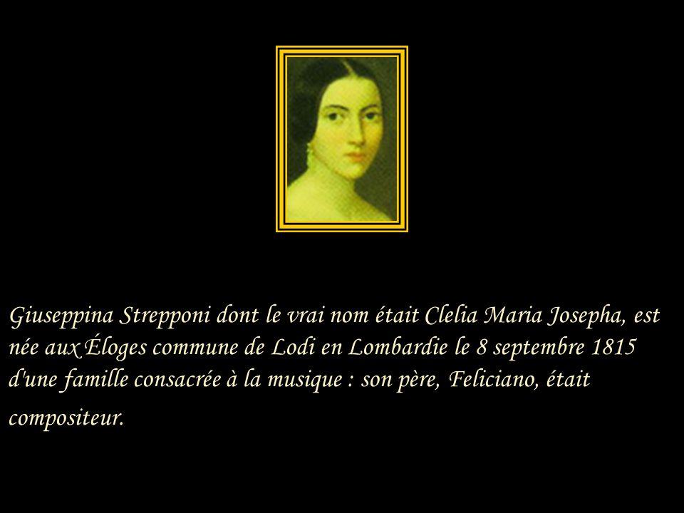 Giuseppina Strepponi dont le vrai nom était Clelia Maria Josepha, est née aux Éloges commune de Lodi en Lombardie le 8 septembre 1815 d une famille consacrée à la musique : son père, Feliciano, était compositeur.