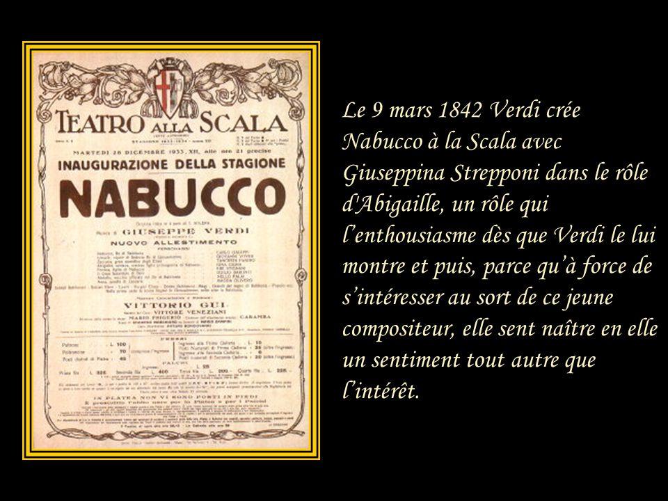 Le 9 mars 1842 Verdi crée Nabucco à la Scala avec Giuseppina Strepponi dans le rôle d Abigaille, un rôle qui l'enthousiasme dès que Verdi le lui montre et puis, parce qu'à force de s'intéresser au sort de ce jeune compositeur, elle sent naître en elle un sentiment tout autre que l'intérêt.