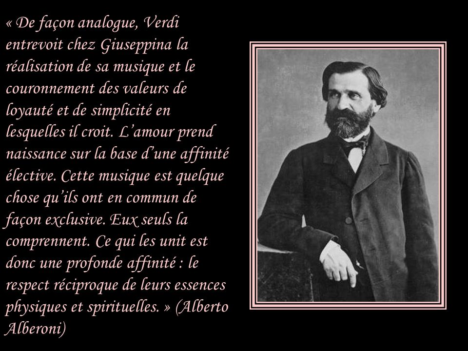 « De façon analogue, Verdi entrevoit chez Giuseppina la réalisation de sa musique et le couronnement des valeurs de loyauté et de simplicité en lesquelles il croit.