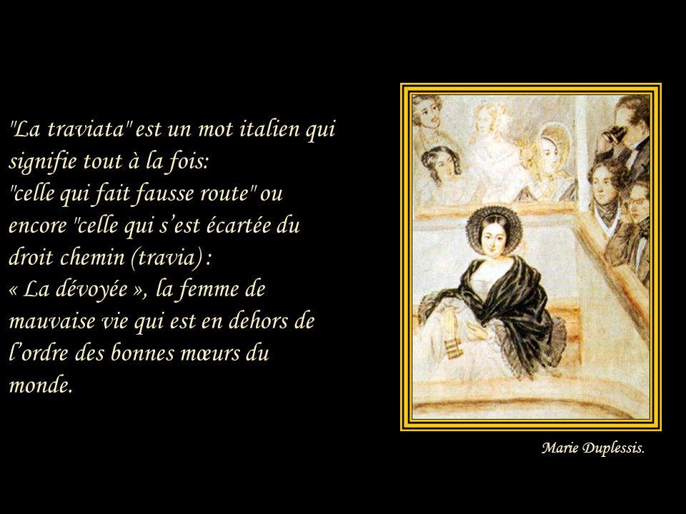 La traviata est un mot italien qui signifie tout à la fois: celle qui fait fausse route ou encore celle qui s'est écartée du droit chemin (travia) : « La dévoyée », la femme de mauvaise vie qui est en dehors de l'ordre des bonnes mœurs du monde.