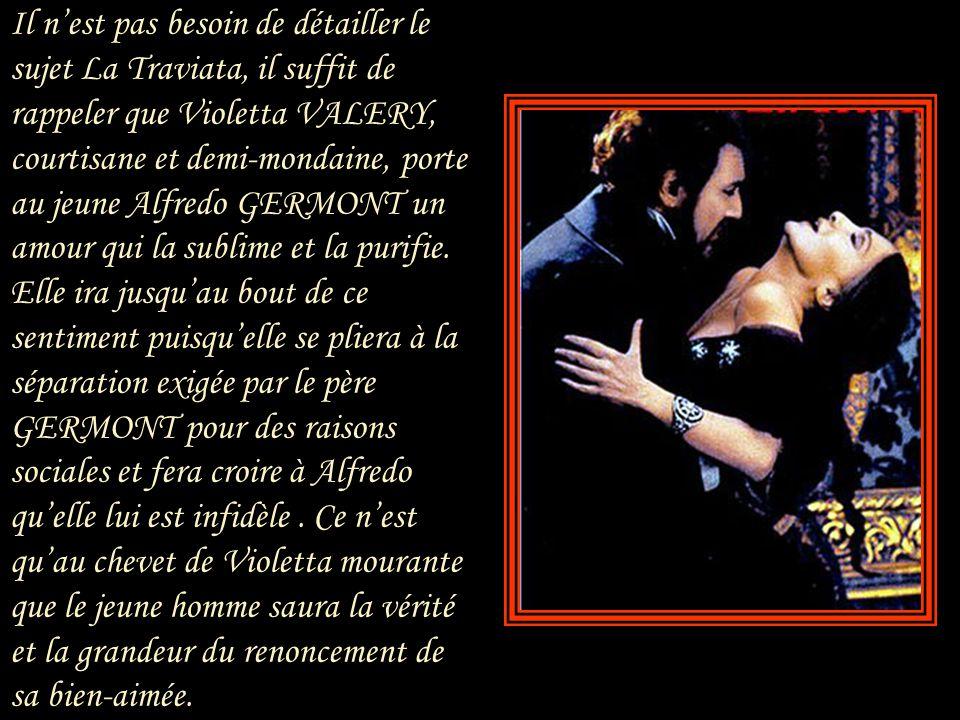 Il n'est pas besoin de détailler le sujet La Traviata, il suffit de rappeler que Violetta VALERY, courtisane et demi-mondaine, porte au jeune Alfredo GERMONT un amour qui la sublime et la purifie.