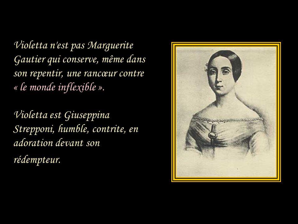 Violetta n est pas Marguerite Gautier qui conserve, même dans son repentir, une rancœur contre « le monde inflexible ».