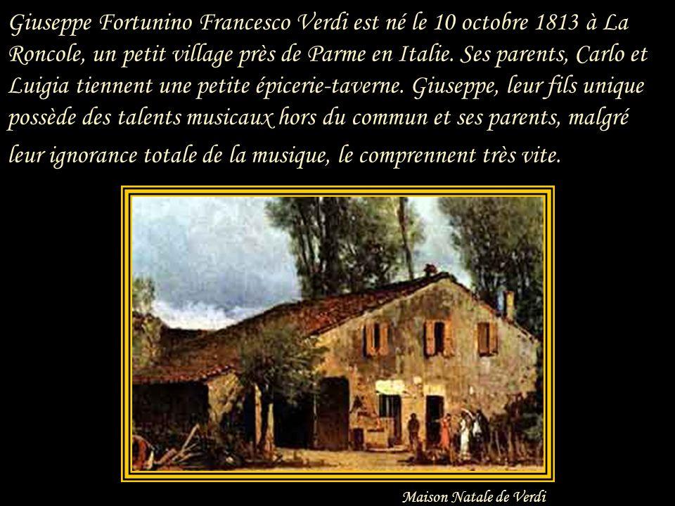 Giuseppe Fortunino Francesco Verdi est né le 10 octobre 1813 à La Roncole, un petit village près de Parme en Italie. Ses parents, Carlo et Luigia tiennent une petite épicerie-taverne. Giuseppe, leur fils unique possède des talents musicaux hors du commun et ses parents, malgré leur ignorance totale de la musique, le comprennent très vite.