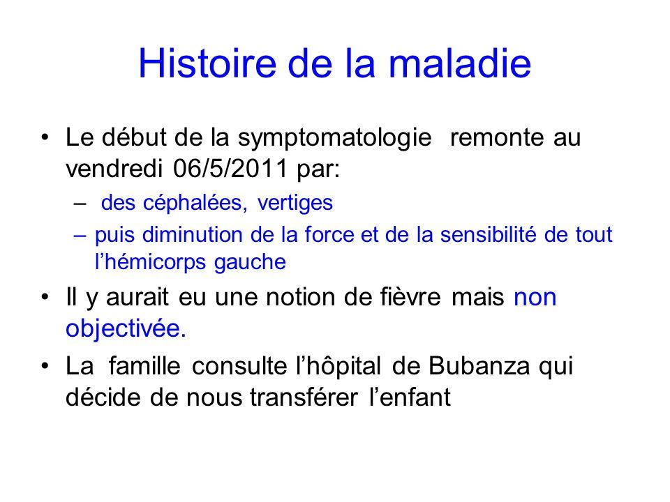 Histoire de la maladieLe début de la symptomatologie remonte au vendredi 06/5/2011 par: des céphalées, vertiges.