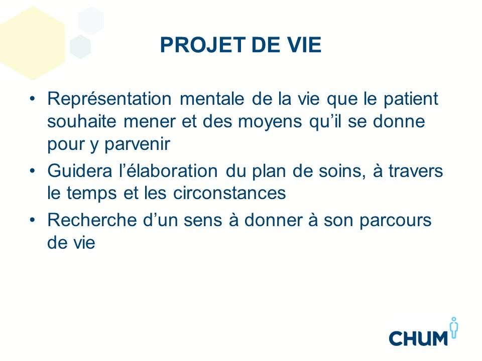 PROJET DE VIE Représentation mentale de la vie que le patient souhaite mener et des moyens qu'il se donne pour y parvenir.