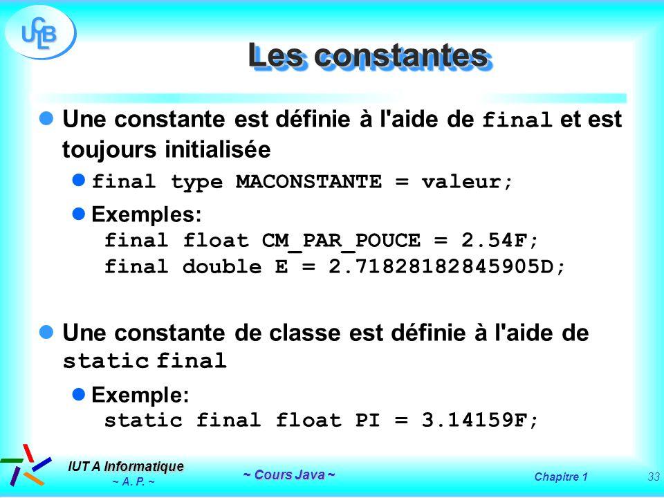 Les constantesUne constante est définie à l aide de final et est toujours initialisée. final type MACONSTANTE = valeur;